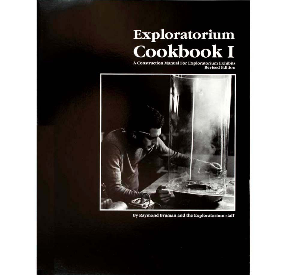 Exploratorium Cookbook I: A Construction Manual for Exploratorium Exhibits by Raymond Bruman and the Exploratorium Staff