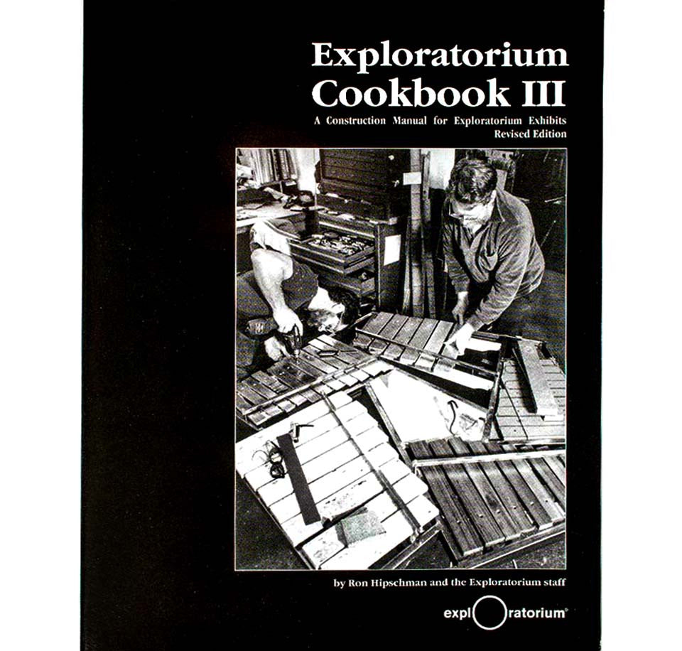 Exploratorium Cookbook III: A Construction Manual for Exploratorium Exhibits by Ron Hipschman and the Exploratorium Staff