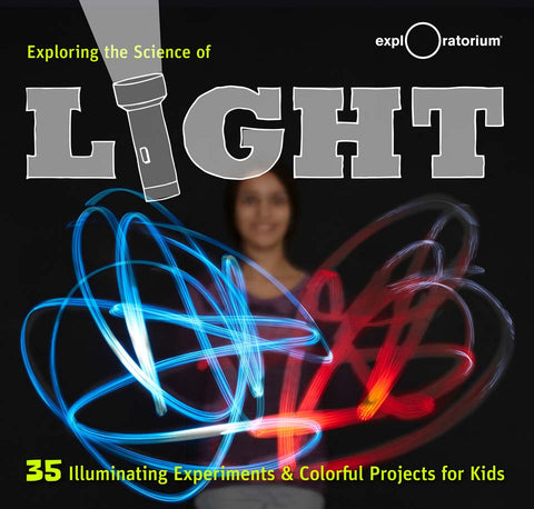 Exploring the Science of Light: 35 Illuminating Experiments and Colorful Projects for Kids by the Exploratorium