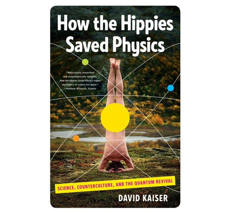 How the Hippies Saved Physics: Science, Counterculture, and the Quantum Revival by David Kaiser