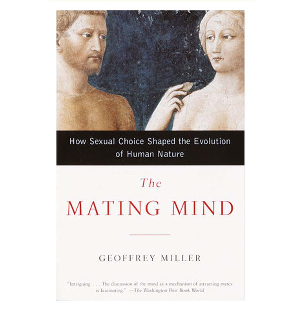 The Mating Mind: How Sexual Choice Shaped the Evolution of Human Nature by Geoffrey Miller
