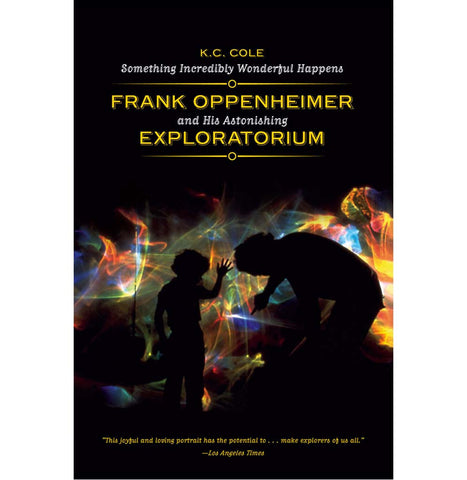 Something Incredibly Wonderful Happens: Frank Oppenheimer and His Astonishing Exploratorium by K.C. Cole