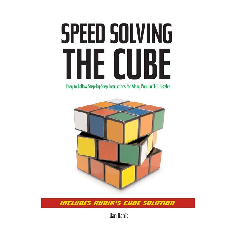 Speedsolving the Cube: Easy-to-Follow, Step-by-Step Instructions for Many Popular 3-D Puzzles by Dan Harris