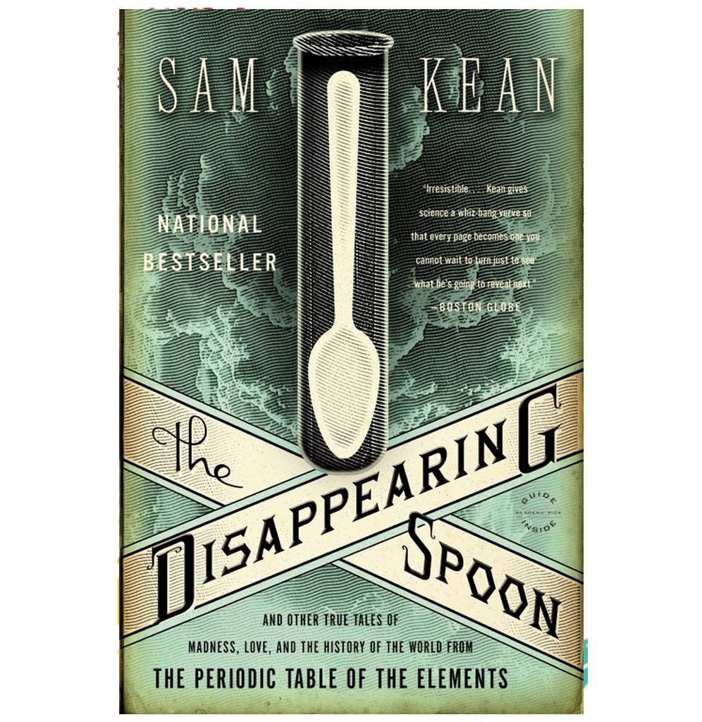 The Disappearing Spoon: And Other True Tales of Madness, Love, and the History of the World from the Periodic Table of Elements by Sam Kean