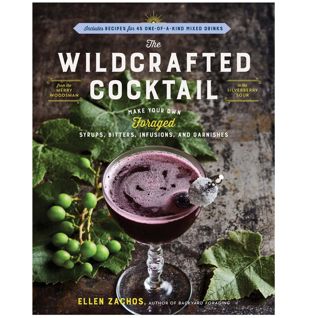 The Wildcrafted Cocktail: Make Your Own Foraged Syrups, Bitters, Infusions, and Garnishes: Includes Recipes for 45-One-of-a-Kind Mixed Drinks by Ellen Zachos