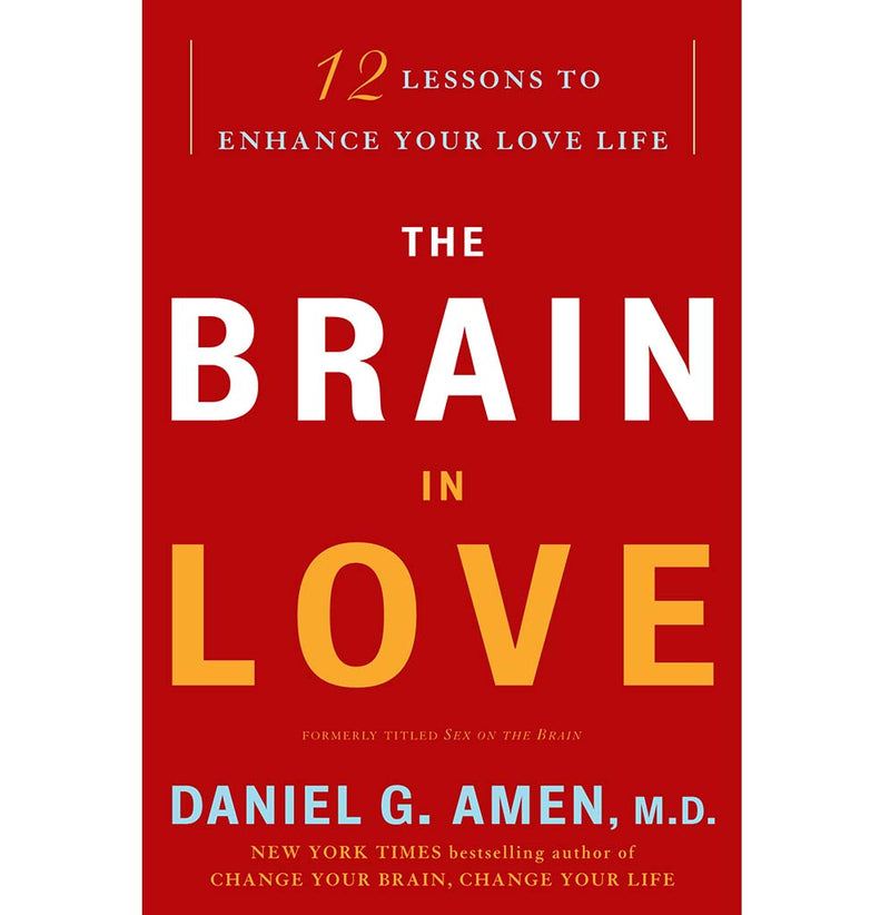 The Brain in Love: 12 Lessons to Enhance Your Love Life by Daniel G Amen M.D.