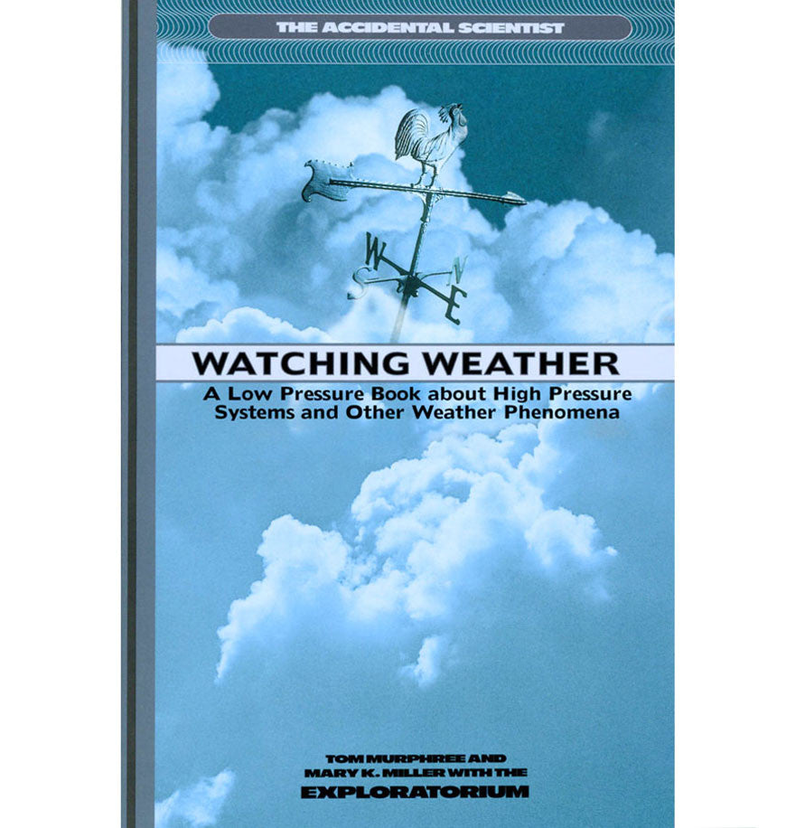 Watching Weather: Discover the Unexpected Science and Lore of Sun, Storms and Seasons by Mary Miller, Tom Murphree and the Exploratorium