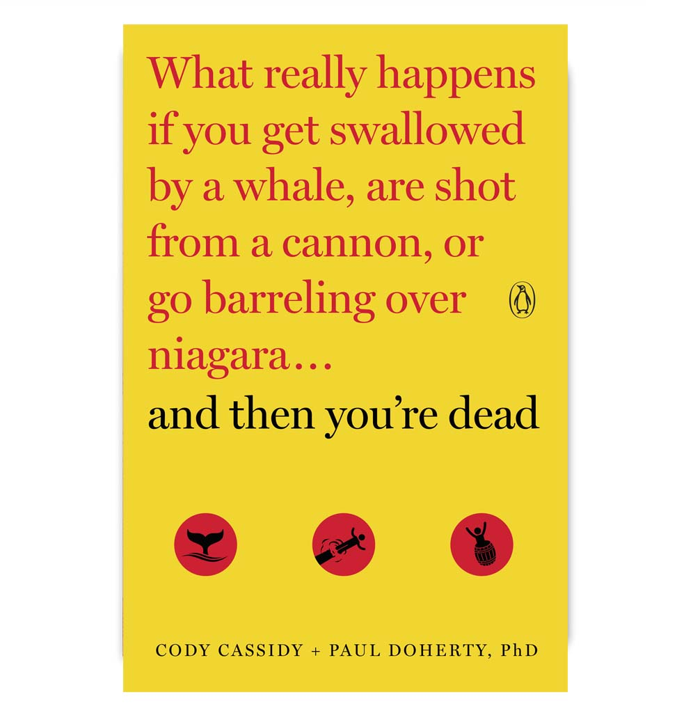 And Then You're Dead: What Really Happens If You Get Swallowed by a Whale, Shot From A    Cannon, or Go Barreling Over Niagara by Cody Cassidy and Paul Doherty