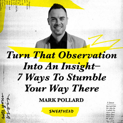 Turn That Observation Into An Insight–7 Ways To Stumble Your Way There