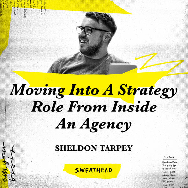Moving Into A Strategy Role From Inside An Agency - Sheldon Tarpey, Strategist