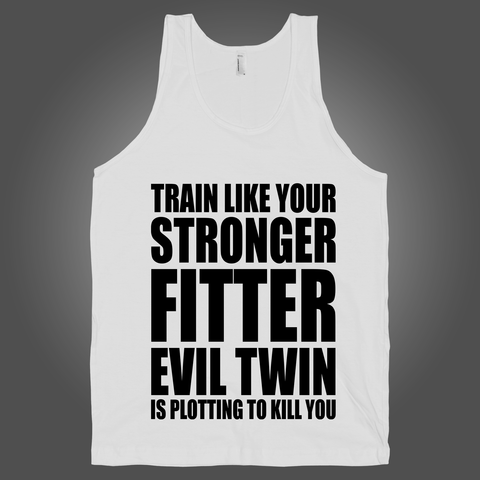 Train Like Your Stronger Fitter Evil Twin Is Plotting To Kill You on a White Tank Top