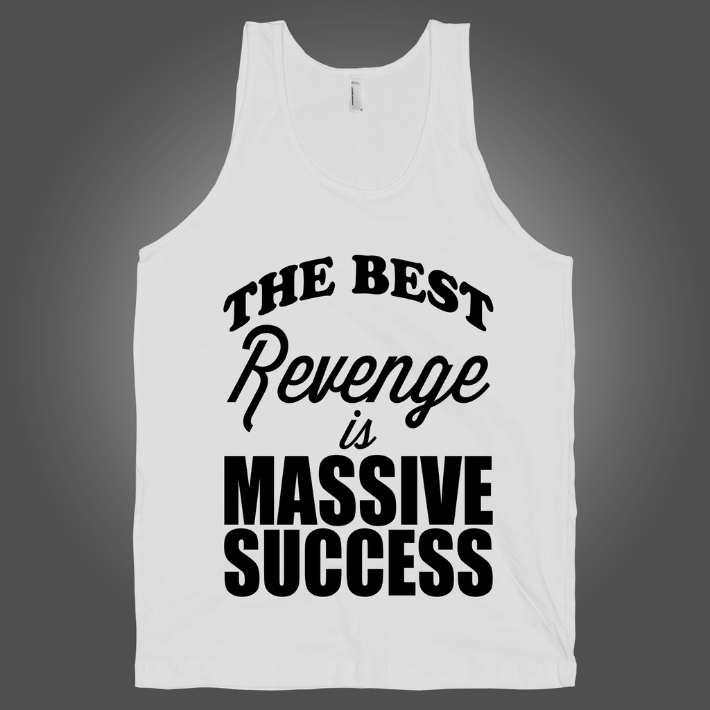 The Best Revenge Is Massive Success on a White Tank Top