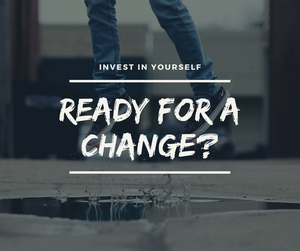 Invest in Yourself - Ready For A Change?