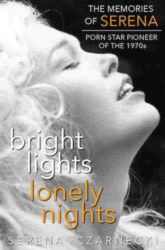 BRIGHT LIGHTS, LONELY NIGHTS: THE MEMORIES OF SERENA, PORN STAR PIONEER OF THE 1970s (SOFTCOVER EDITION) by Serena Czarnecki - BearManor Bare