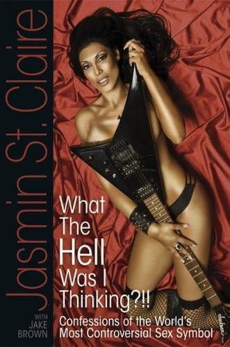 WHAT THE HELL WAS I THINKING? CONFESSIONS OF THE WORLD'S MOST CONTROVERSIAL SEX SYMBOL by Jasmin St. Claire with Jake Brown - BearManor Bare