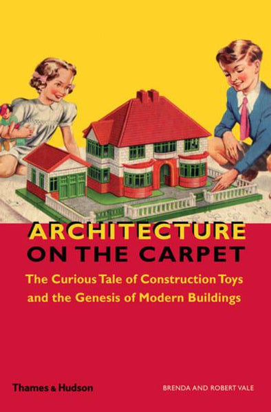 Architecture on the Carpet: The Curious Tale of Construction Toys and the Genesis of Modern Buildings - CLEARANCE