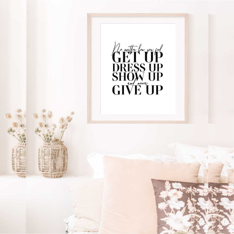 No matter what you feel, get up, dress up, show up and never give up