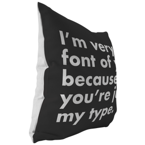 I'm Very Font Of You Because You're Just My Type Pillow