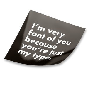 I'm Very Font Of You Because You're Just My Type Sticker