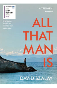 All That Man Is: Shortlisted for the Man Booker Prize 2016