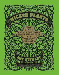 Wicked Plants: The A-Z of Plants That Kill, Maim, Intoxicate and Otherwise Offen