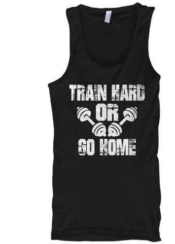 Train Hard Or Go Home - Tank tops