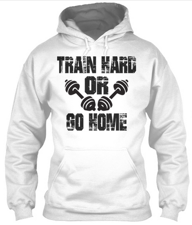 Train Hard Or Go Home - Hoodies