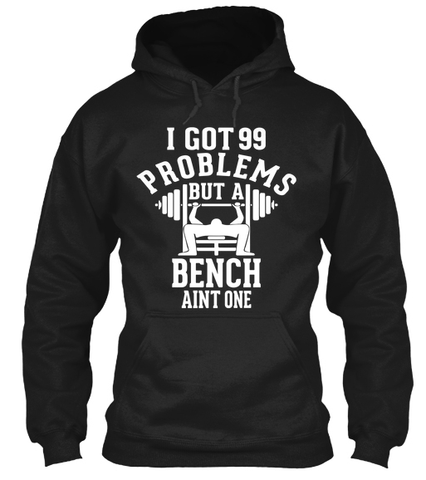 I Got 99 Problems, But A Bench Aint One - Hoodies