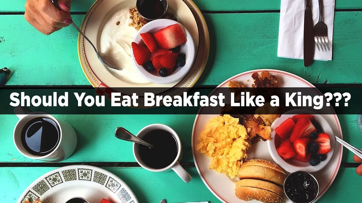 SHOULD YOU EAT BREAKFAST LIKE A KING OR IS IT JUST A SAY?