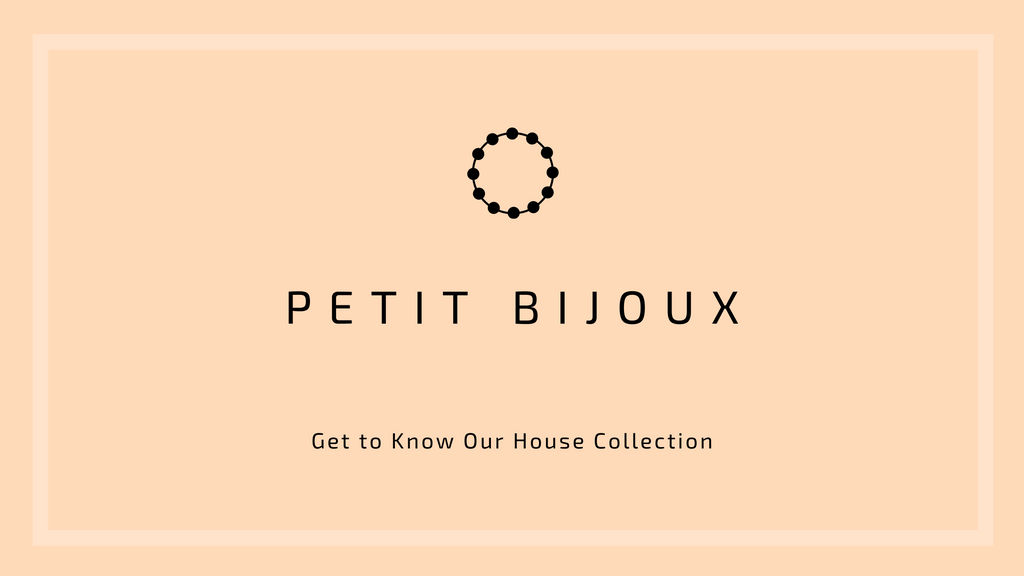 Petit Bijoux: Get to Know Our House Collection