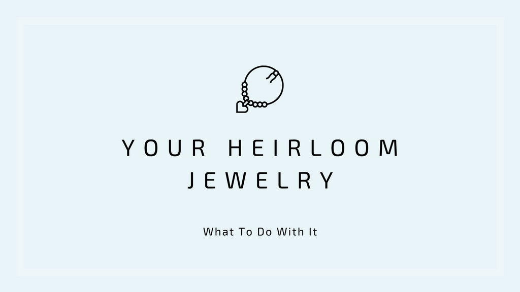 What To Do With Your Heirloom Jewelry