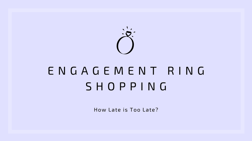 How Late is Too Late? Our Guide to Engagement Ring Shopping
