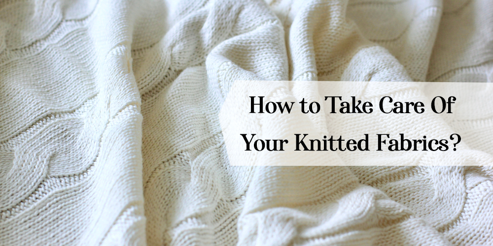 How to Take Care Of Your Knitted Fabrics?