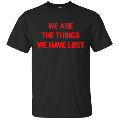 We Are The Things We Have Lost Shirt - NINONINE