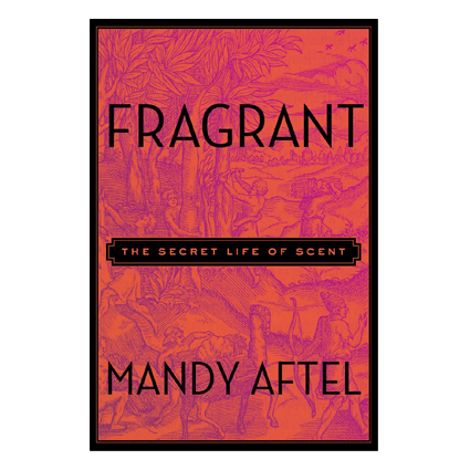 Fragrant - The Secret Life of Scent by Mandy Aftel (Hardcover)