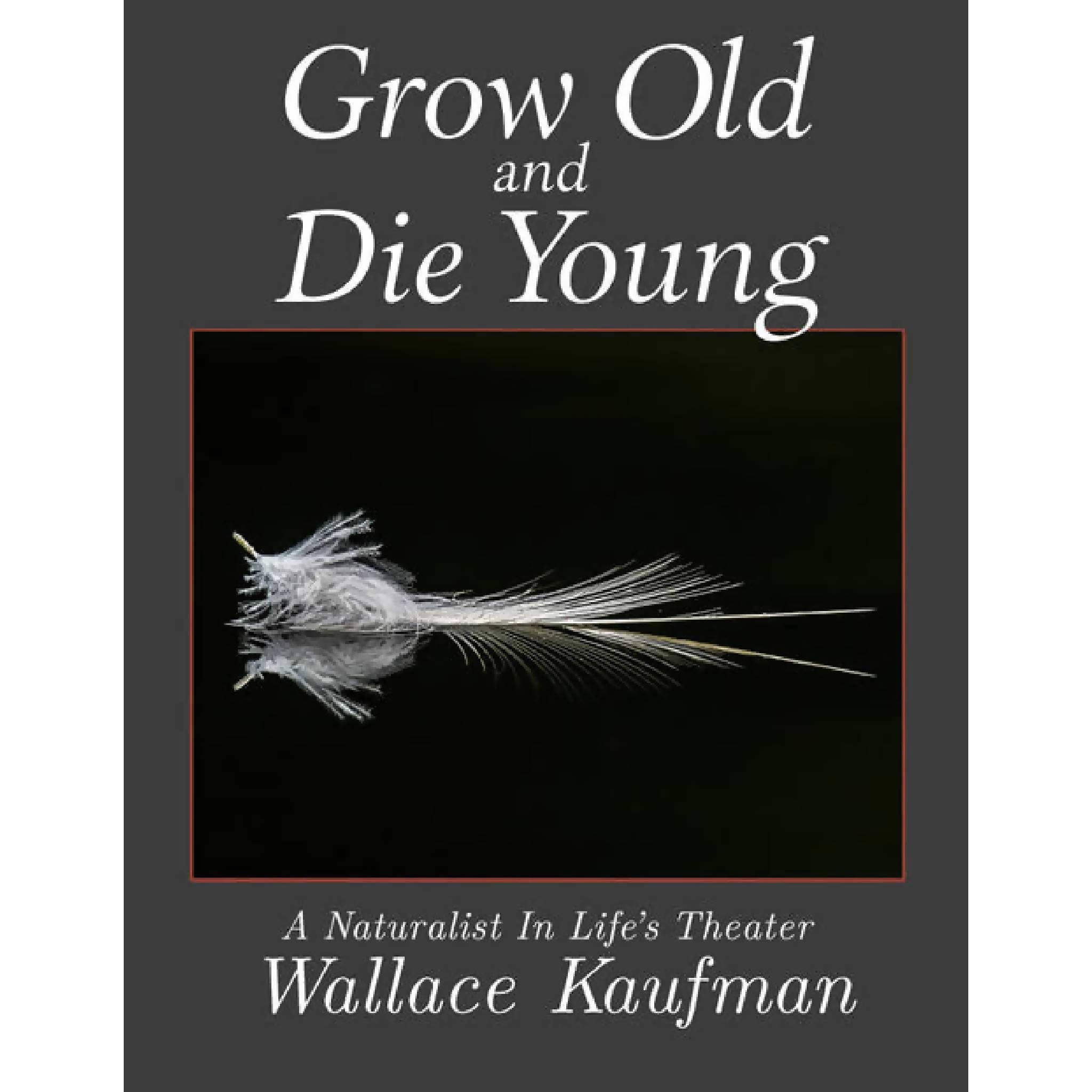 Grow Old And Die Young: A Naturalist In Life's Theater