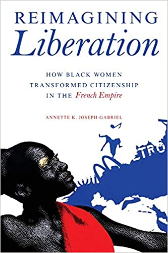Reimagining Liberation: How Black Women Transformed Citizenship in the French Empire (2019)