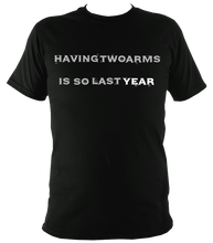 Load image into Gallery viewer, having 2 arms is so last year t shirt