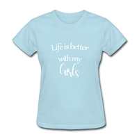 Life Is Better With My Girls - powder blue