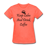 Keep Calm And Drink Coffee - heather coral