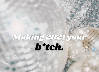 The tea on making 2021 your b*tch.