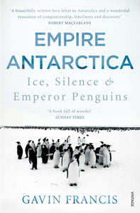 Empire Antarctica : Ice, Silence & Emperor Penguins-9780099565963