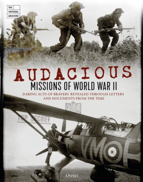 Audacious Missions of World War II : Daring Acts of Bravery Revealed Through Letters and Documents from the Time-9781472829955