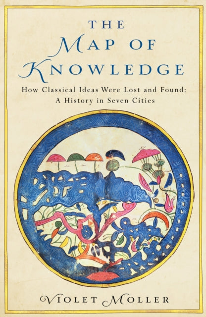 The Map of Knowledge : How Classical Ideas Were Lost and Found: A History in Seven Cities-9781509829606