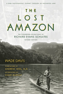 The Lost Amazon : The Pioneering Expeditions of Richard Evans Schultes-9781608876549