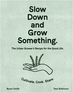 Slow Down and Grow Something : The Urban Grower's Recipe for the Good Life-9781760525927