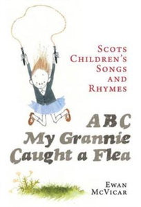 ABC, My Grannie Caught a Flea : Scots Children's Songs and Rhymes-9781780271958