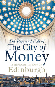 The Rise and Fall of the City of Money : A Financial History of Edinburgh-9781780276236
