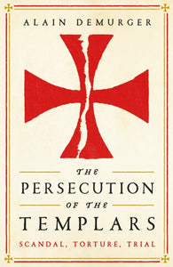 The Persecution of the Templars : Scandal, Torture, Trial-9781781257869
