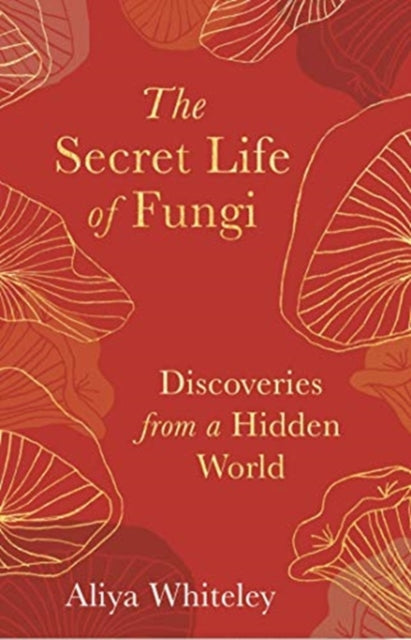 The Secret Life of Fungi : Discoveries from a Hidden World-9781783965304